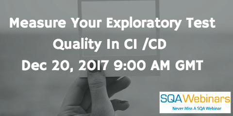 Measure Your Exploratory Test Quality In CI /CD  Dec 20, 2017 9:00 AM GMT