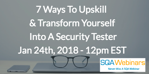 7 Ways To Upskill  & Transform Yourself  Into A Security Tester Jan 24, 2018 – 12pm EST