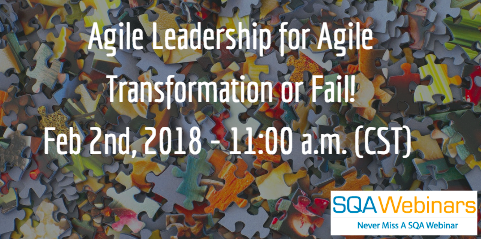 Agile Leadership for Agile Transformation or Fail! Feb 2nd, 2018 – 11:00 a.m. (CST) #SQAWebinars02Feb2018