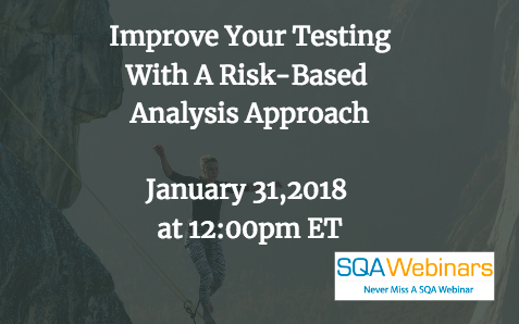 Improve Your Testing With A Risk-Based Analysis Approach January 31,2018 at 12:00pm ET #SQAWebinars31Jan2018