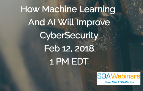 #SQAWebinars12Feb2018 How Machine Learning  And AI Will Improve CyberSecurity Feb 12, 2018 1 PM EDT