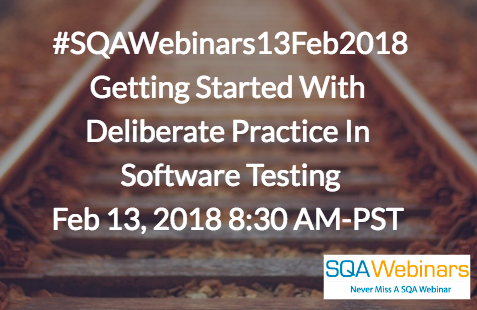 #SQAWebinars13Feb2018 Getting Started With Deliberate Practice In Software Testing Feb 13, 2018 8:30 AM-PST