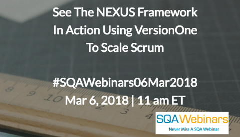 #SQAWebinars06Mar2018 See The NEXUS Framework In Action Using VersionOne To Scale Scrum   Mar 6, 2018 | 11 am ET