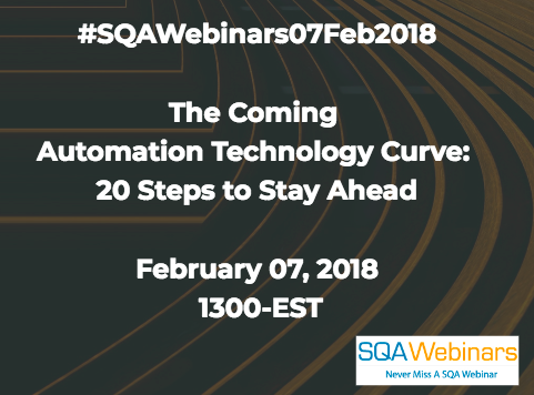 The Coming Automation Technology Curve: 20 Steps to Stay Ahead February 07, 2018 1300-EST  #SQAWebinars07Feb2018