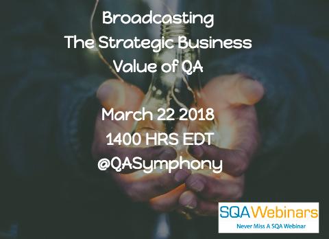 #SQAWebinars22Mar2018 Broadcasting The Strategic Business Value of QA by @QASymphony