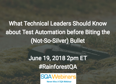 What Technical Leaders Should Know about Test Automation before Biting the (Not-So-Silver) Bullet #rainforestqa  #SQAWEBINARS19June2018