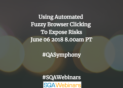 Using Automated Fuzzy Browser Clicking To Expose Risks @qasymphony #SQAWEBINARS06June2018