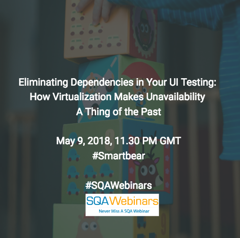 Eliminating Dependencies in Your UI Testing: How Virtualization Makes Unavailability  A Thing of the Past @smartbear  #SQAWEBINARS09MAY2018