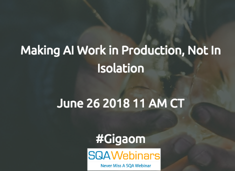 Making AI Work in Production, Not in Isolation #gigaom #SQAWEBINARS26June2018