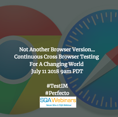 Not Another Browser Version… Continuous Cross Browser Testing For A Changing World  #SQAWEBINARS11JULY2018  #TestIM #Perfecto