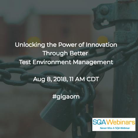 Unlocking the Power of Innovation through Better Test Environment Management #gigaom #SQAWEBINARS08AUG2018