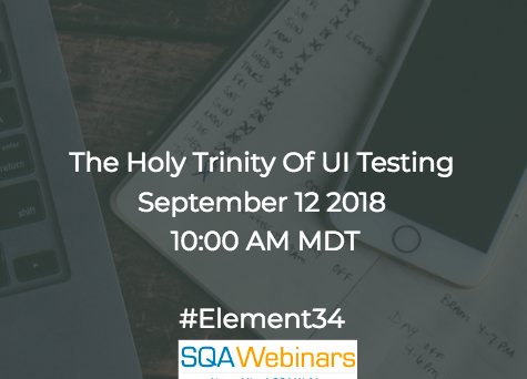 The Holy Trinity of UI Testing #Element34 #SQAWebinars12Sept2018 #Webinar606