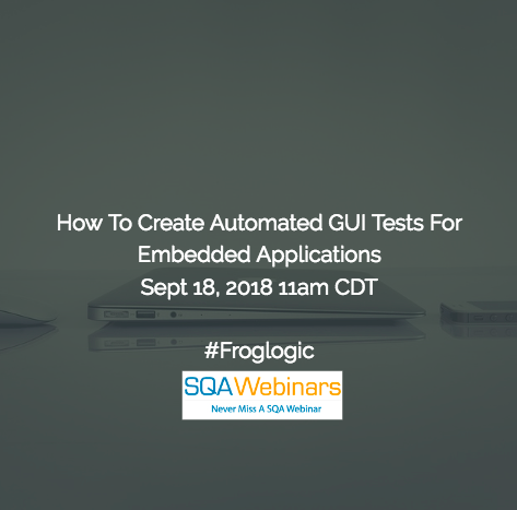 How To Create Automated GUI Tests For Embedded Applications #Froglogic #SQAWebinars18Sept2018