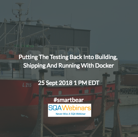 Putting the Testing Back into Building, Shipping, and Running with Docker #smartbear  #SQAWebinars25Sept2018