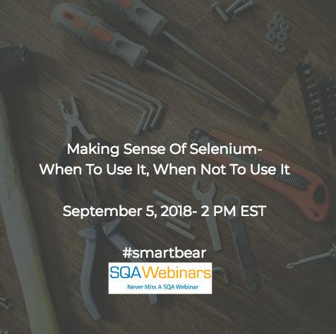 Making Sense of Selenium – When to Use it, When Not to Use it #smartbear #SQAWebinars05Sept2018