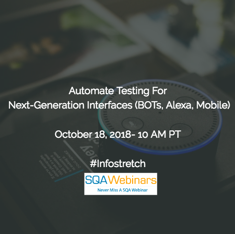 Automate Testing for Next-Generation Interfaces (BOTs, Alexa, Mobile) #infostretch #SQAWebinars18Oct2018
