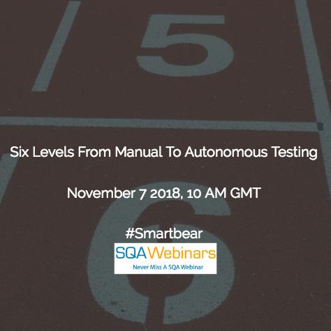 SQAWebinar640:Six Levels from Manual to Autonomous Testing #smartbear #SQAWebinars07Nov2018